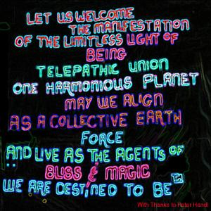 Let Us Welcome the Manifestation of the Limitless Light of Being  Telepathic Union  One Harmonious Planet  May We Align as a Collective Earth Force  and Live as Agents of Bliss and Magic  We are Destined To Be